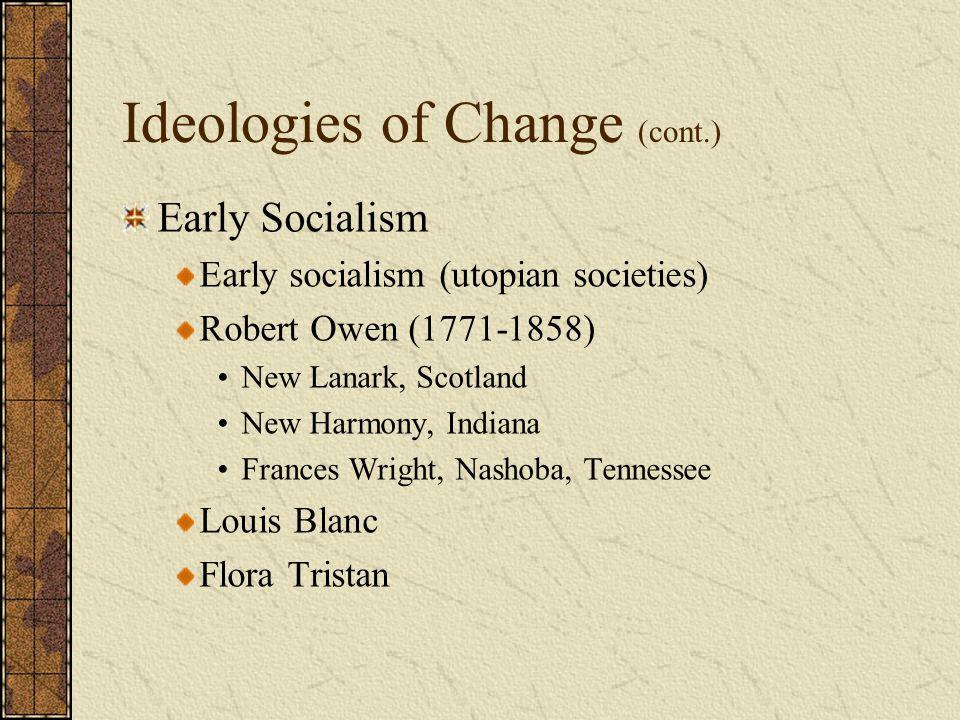 Ideologies of Change (cont.) Early Socialism Early socialism (utopian societies) Robert Owen (1771-1858) New Lanark, Scotland New Harmony, Indiana Fra