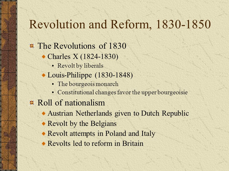 Revolution and Reform, 1830-1850 The Revolutions of 1830 Charles X (1824-1830) Revolt by liberals Louis-Philippe (1830-1848) The bourgeois monarch Con