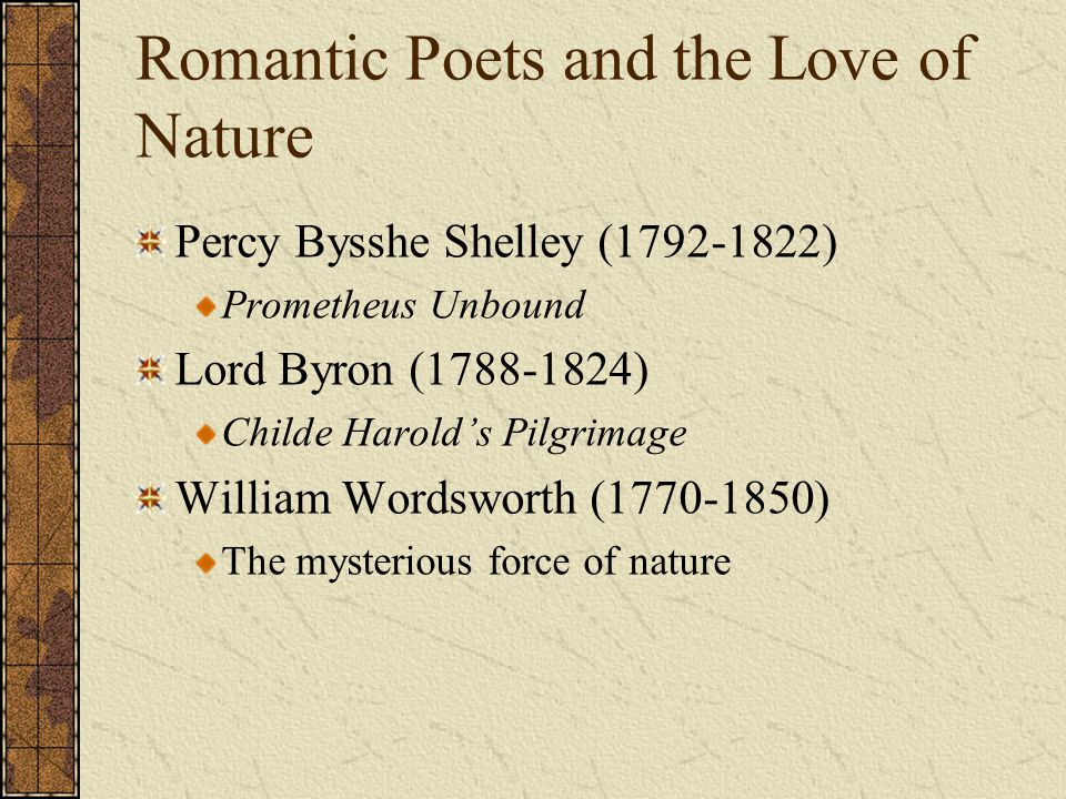 Romantic Poets and the Love of Nature Percy Bysshe Shelley (1792-1822) Prometheus Unbound Lord Byron (1788-1824) Childe Harold's Pilgrimage William Wo