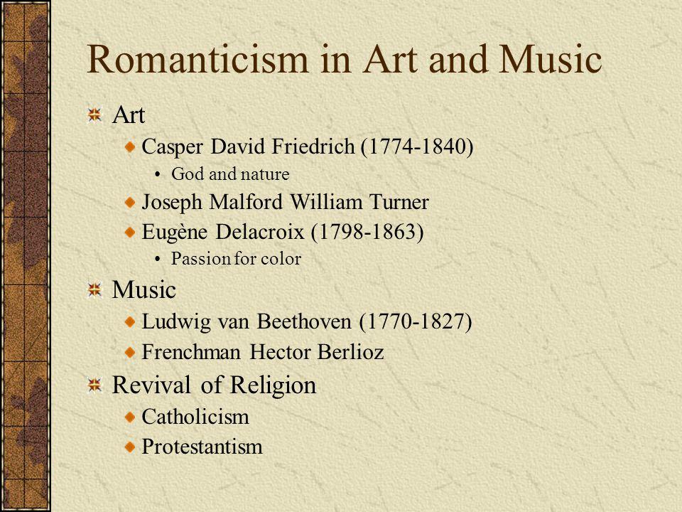 Romanticism in Art and Music Art Casper David Friedrich (1774-1840) God and nature Joseph Malford William Turner Eugène Delacroix (1798-1863) Passion