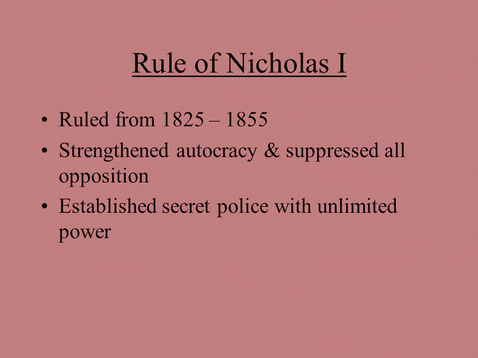 Rule of Nicholas I Ruled from 1825 – 1855 Strengthened autocracy & suppressed all opposition Established secret police with unlimited power