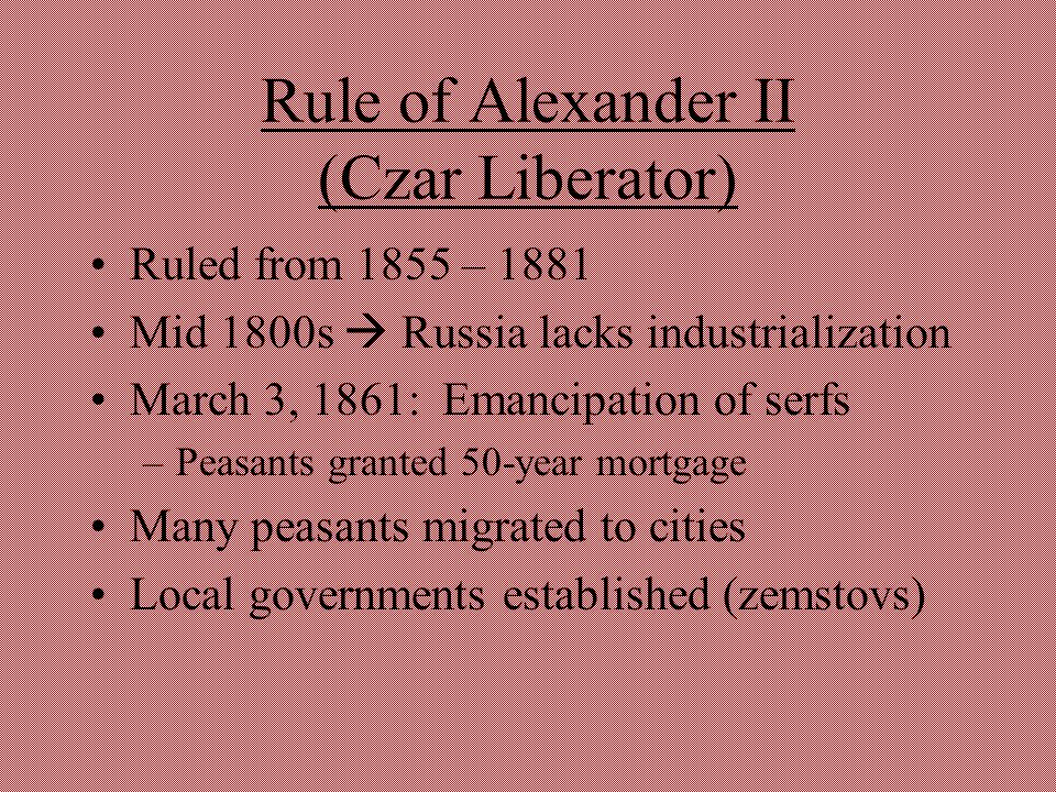 Rule of Alexander II (Czar Liberator) Ruled from 1855 – 1881 Mid 1800s  Russia lacks industrialization March 3, 1861: Emancipation of serfs –Peasants