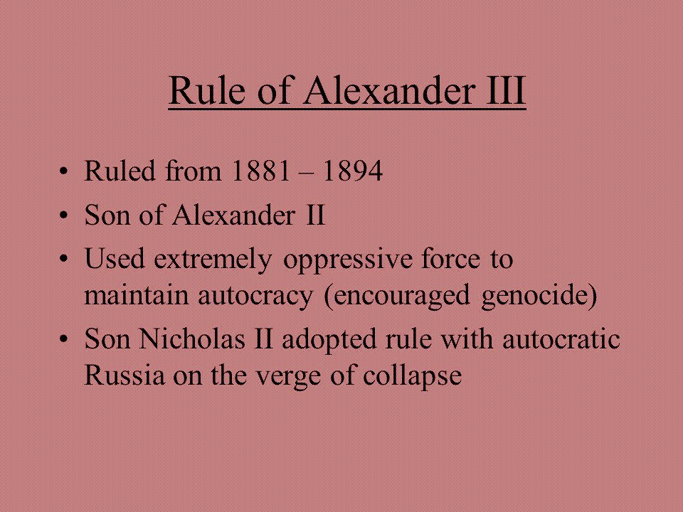 Rule of Alexander III Ruled from 1881 – 1894 Son of Alexander II Used extremely oppressive force to maintain autocracy (encouraged genocide) Son Nicho