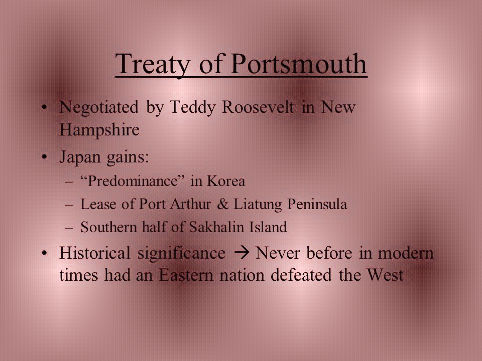 "Treaty of Portsmouth Negotiated by Teddy Roosevelt in New Hampshire Japan gains: –""Predominance"" in Korea –Lease of Port Arthur & Liatung Peninsula –S"