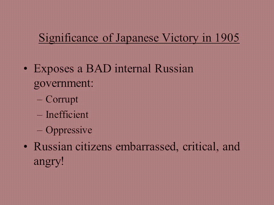 Significance of Japanese Victory in 1905 Exposes a BAD internal Russian government: –Corrupt –Inefficient –Oppressive Russian citizens embarrassed, cr