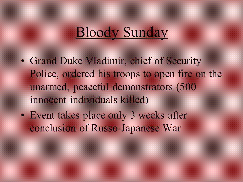 Bloody Sunday Grand Duke Vladimir, chief of Security Police, ordered his troops to open fire on the unarmed, peaceful demonstrators (500 innocent indi