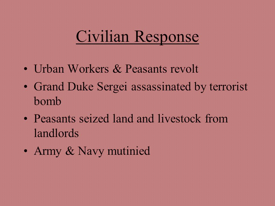 Civilian Response Urban Workers & Peasants revolt Grand Duke Sergei assassinated by terrorist bomb Peasants seized land and livestock from landlords A