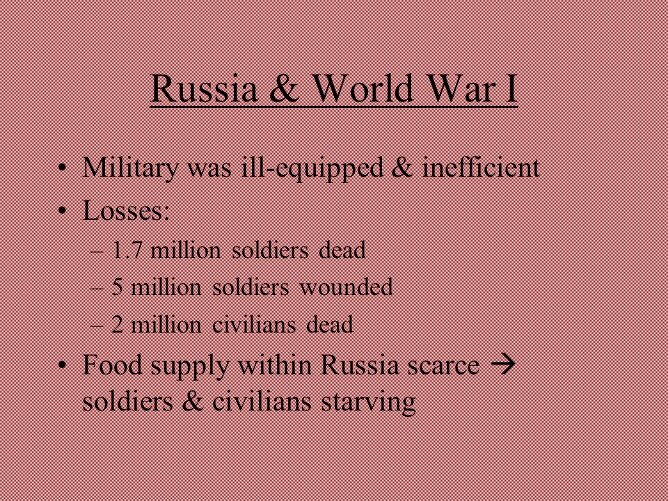 Russia & World War I Military was ill-equipped & inefficient Losses: –1.7 million soldiers dead –5 million soldiers wounded –2 million civilians dead