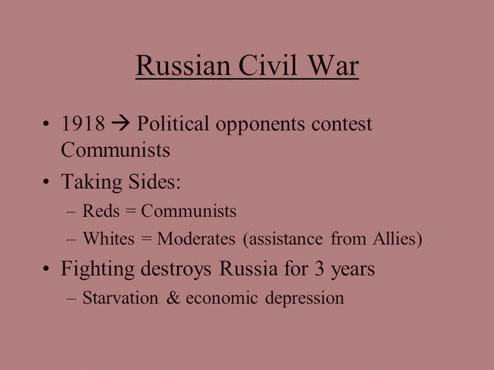 Russian Civil War 1918  Political opponents contest Communists Taking Sides: –Reds = Communists –Whites = Moderates (assistance from Allies) Fighting