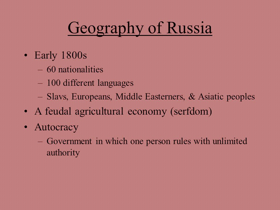 Geography of Russia Early 1800s –60 nationalities –100 different languages –Slavs, Europeans, Middle Easterners, & Asiatic peoples A feudal agricultur