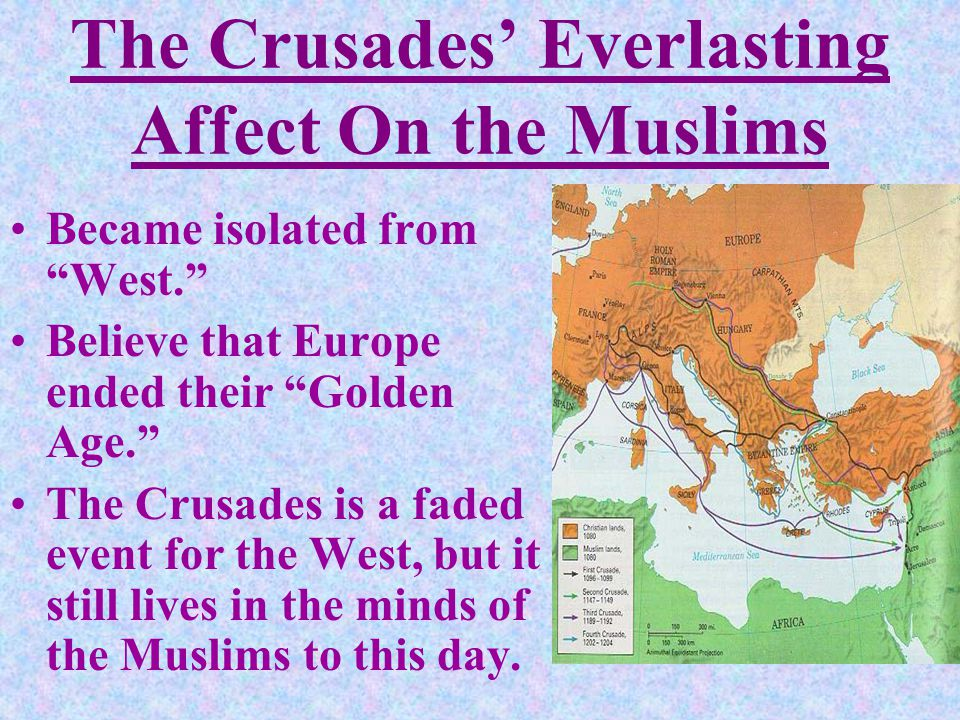 The Crusades' Everlasting Affect On the Muslims Became isolated from West. Believe that Europe ended their Golden Age. The Crusades is a faded event for the West, but it still lives in the minds of the Muslims to this day.
