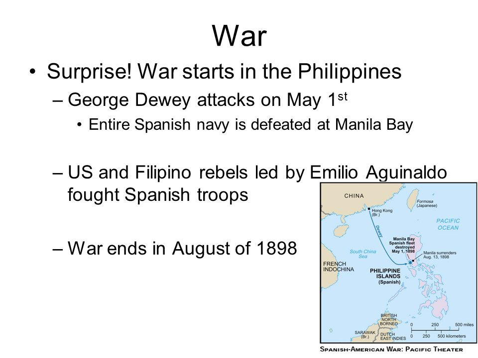 War Surprise! War starts in the Philippines –George Dewey attacks on May 1 st Entire Spanish navy is defeated at Manila Bay –US and Filipino rebels le