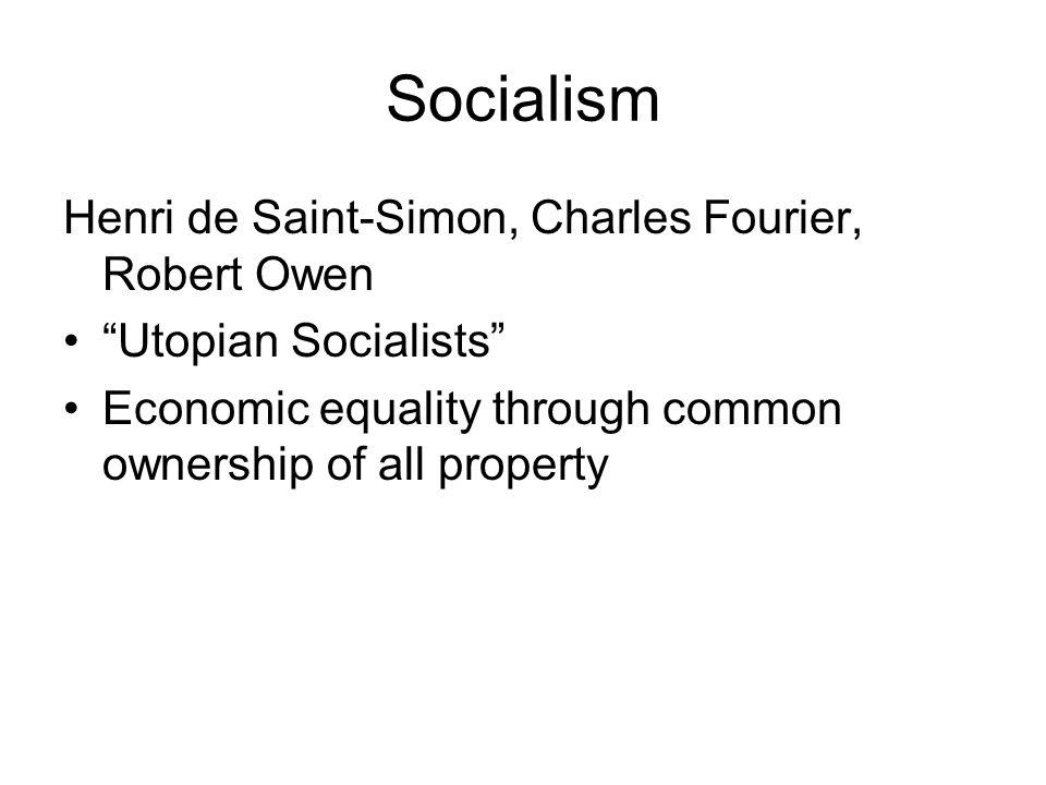 "Socialism Henri de Saint-Simon, Charles Fourier, Robert Owen ""Utopian Socialists"" Economic equality through common ownership of all property"