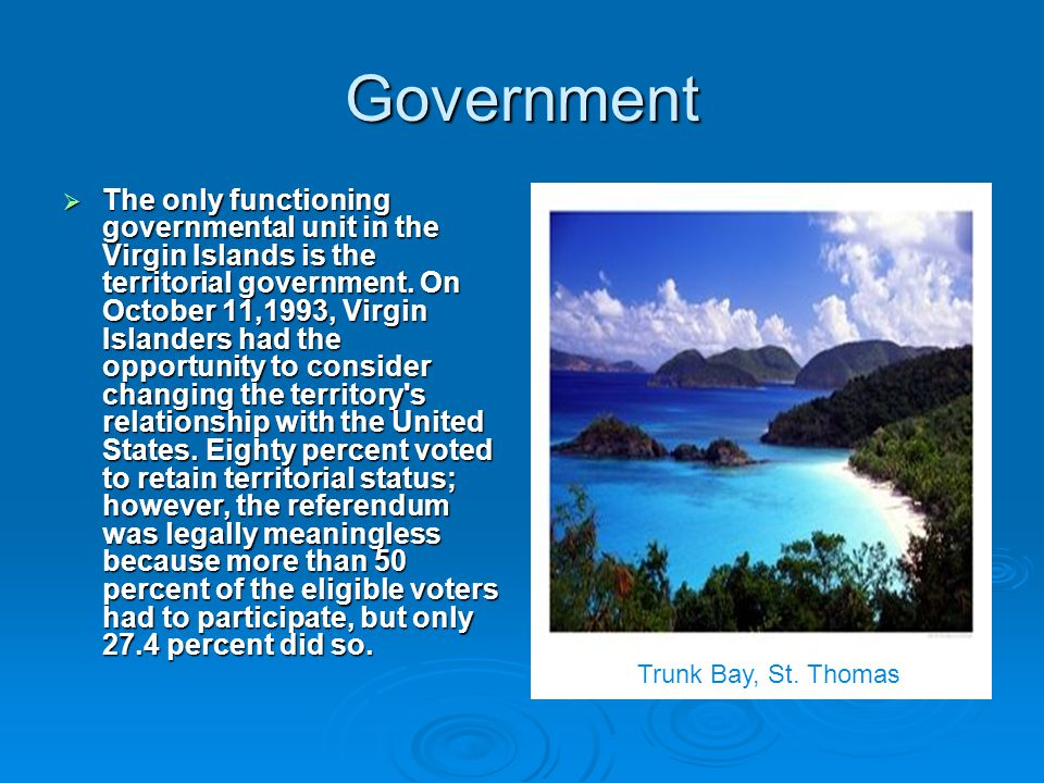 Government  The only functioning governmental unit in the Virgin Islands is the territorial government.