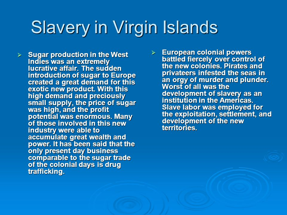 Slavery in Virgin Islands  Sugar production in the West Indies was an extremely lucrative affair. The sudden introduction of sugar to Europe created