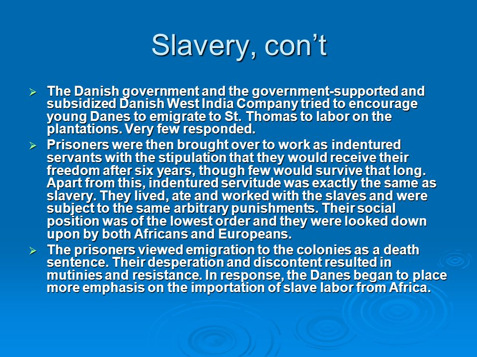 Slavery, con't  The Danish government and the government-supported and subsidized Danish West India Company tried to encourage young Danes to emigrate to St.