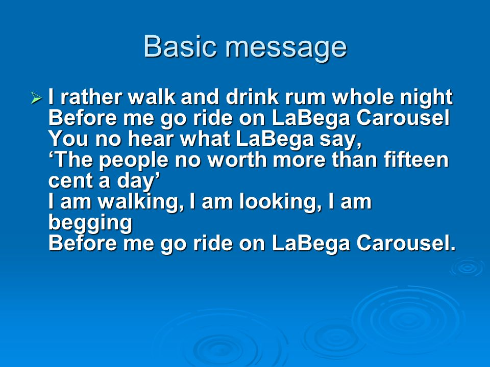 Basic message  I rather walk and drink rum whole night Before me go ride on LaBega Carousel You no hear what LaBega say, 'The people no worth more than fifteen cent a day' I am walking, I am looking, I am begging Before me go ride on LaBega Carousel.