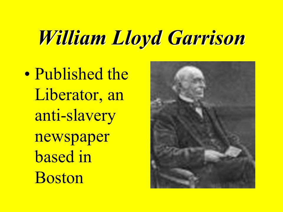William Lloyd Garrison Published the Liberator, an anti-slavery newspaper based in Boston