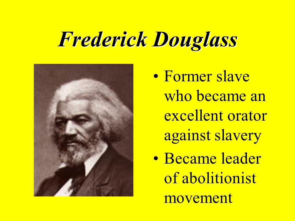 Frederick Douglass Former slave who became an excellent orator against slavery Became leader of abolitionist movement