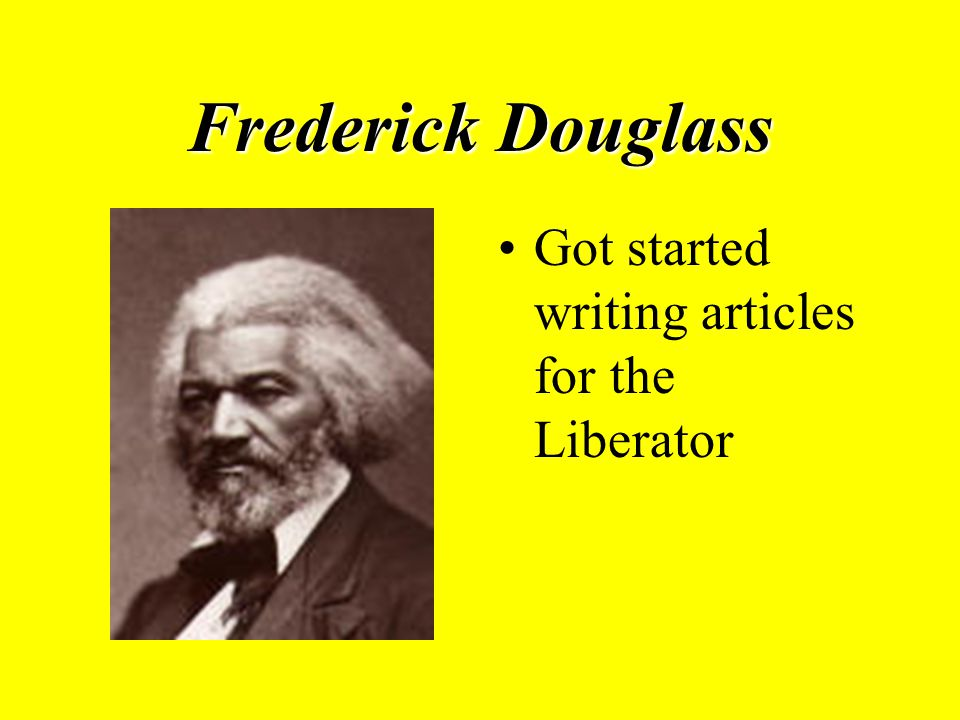 Frederick Douglass Got started writing articles for the Liberator