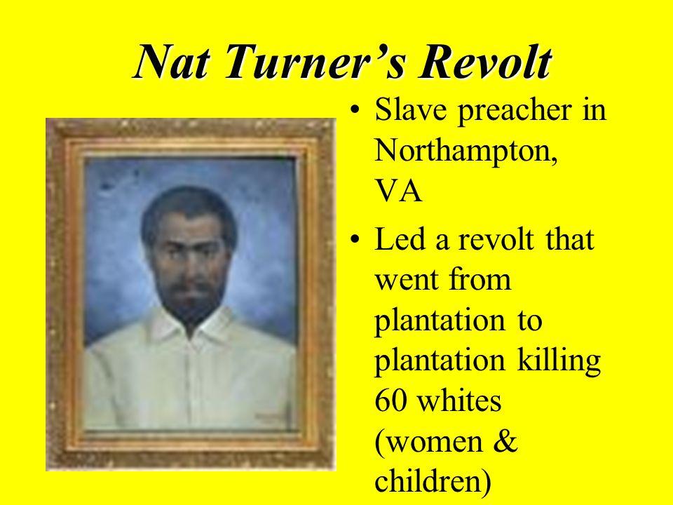 Nat Turner's Revolt Slave preacher in Northampton, VA Led a revolt that went from plantation to plantation killing 60 whites (women & children)