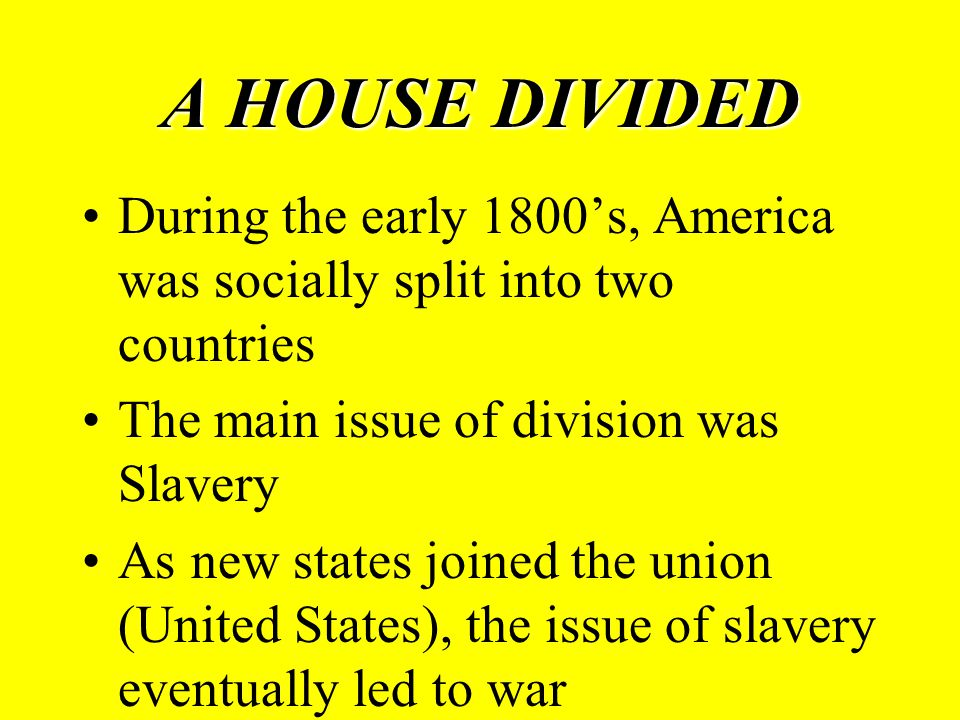 During the early 1800's, America was socially split into two countries The main issue of division was Slavery As new states joined the union (United States), the issue of slavery eventually led to war