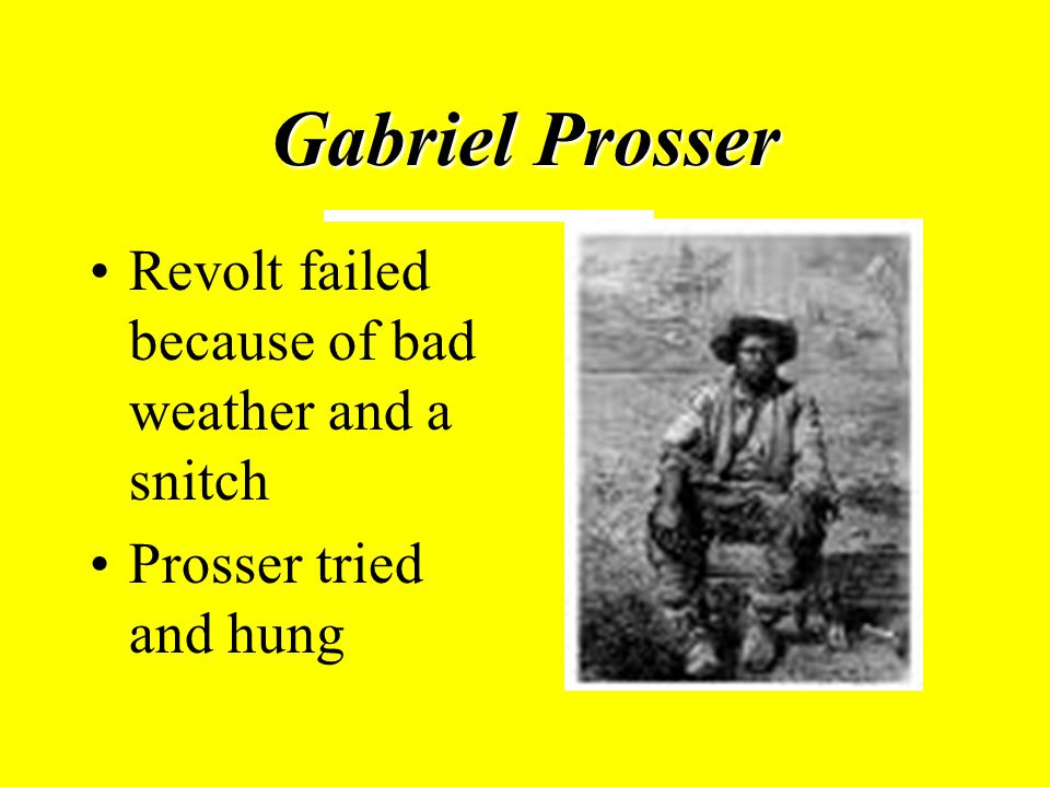 Gabriel Prosser Revolt failed because of bad weather and a snitch Prosser tried and hung