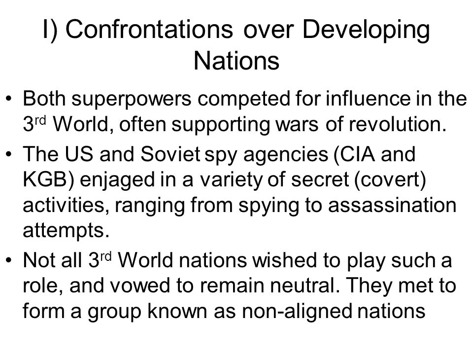 I) Confrontations over Developing Nations Both superpowers competed for influence in the 3 rd World, often supporting wars of revolution. The US and S