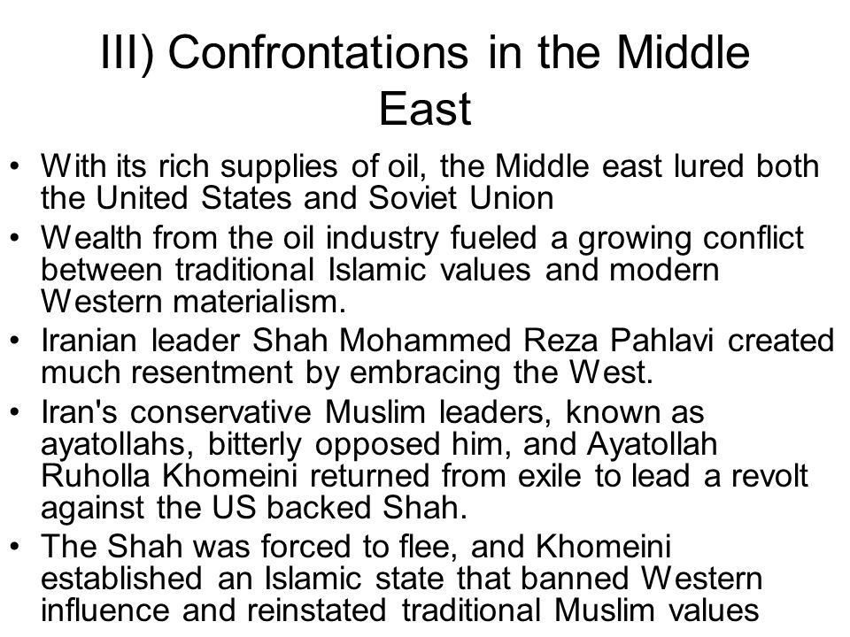 III) Confrontations in the Middle East With its rich supplies of oil, the Middle east lured both the United States and Soviet Union Wealth from the oi