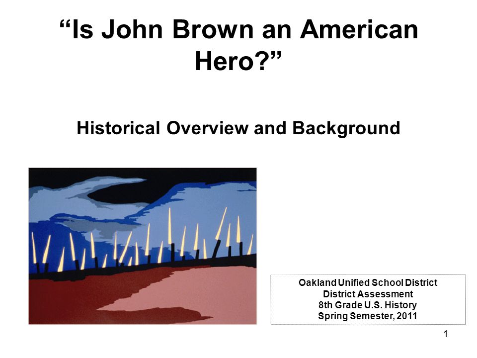 1 Is John Brown an American Hero? Historical Overview and Background Oakland Unified School District District Assessment 8th Grade U.S.