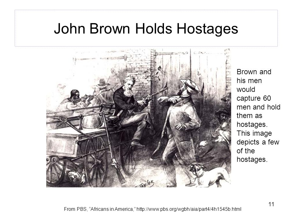 11 John Brown Holds Hostages From PBS, Africans in America, http://www.pbs.org/wgbh/aia/part4/4h1545b.html Brown and his men would capture 60 men and hold them as hostages.