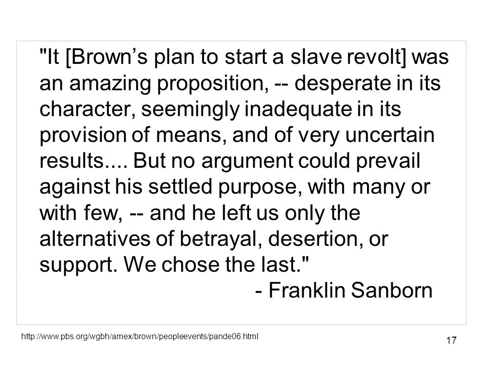 17 It [Brown's plan to start a slave revolt] was an amazing proposition, -- desperate in its character, seemingly inadequate in its provision of means, and of very uncertain results....