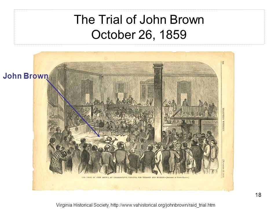 18 The Trial of John Brown October 26, 1859 John Brown Virginia Historical Society, http://www.vahistorical.org/johnbrown/raid_trial.htm
