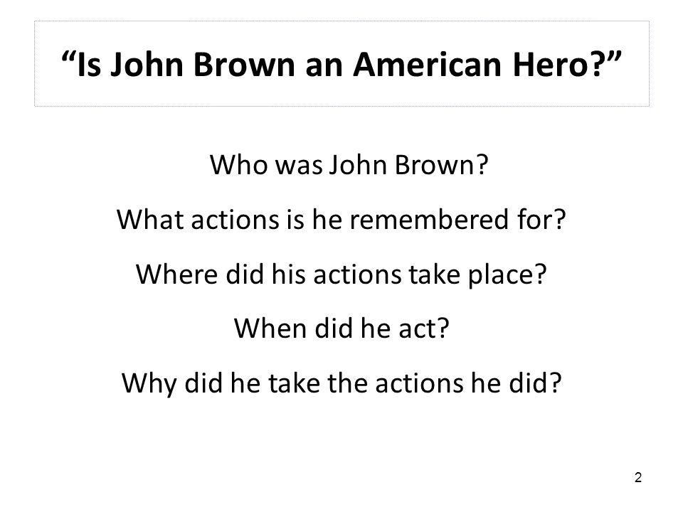 2 Is John Brown an American Hero Who was John Brown.