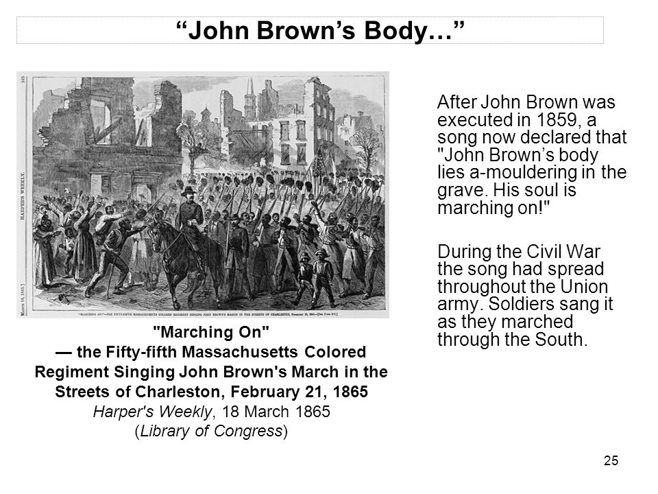 25 After John Brown was executed in 1859, a song now declared that John Brown's body lies a-mouldering in the grave.