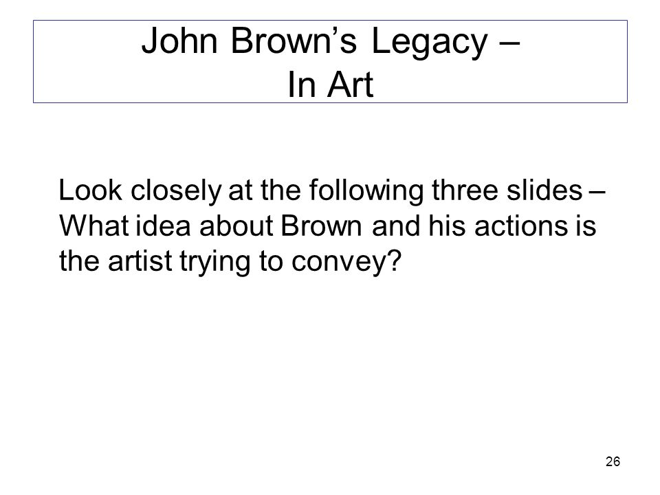 26 John Brown's Legacy – In Art Look closely at the following three slides – What idea about Brown and his actions is the artist trying to convey?