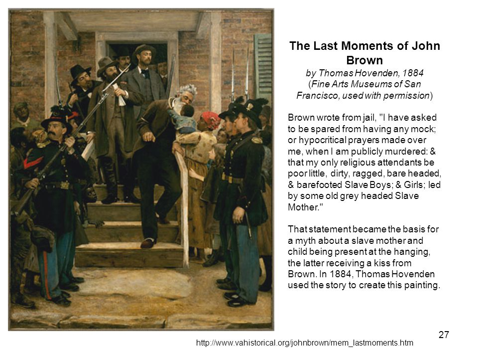 27 The Last Moments of John Brown by Thomas Hovenden, 1884 (Fine Arts Museums of San Francisco, used with permission) Brown wrote from jail, I have asked to be spared from having any mock; or hypocritical prayers made over me, when I am publicly murdered: & that my only religious attendants be poor little, dirty, ragged, bare headed, & barefooted Slave Boys; & Girls; led by some old grey headed Slave Mother. That statement became the basis for a myth about a slave mother and child being present at the hanging, the latter receiving a kiss from Brown.