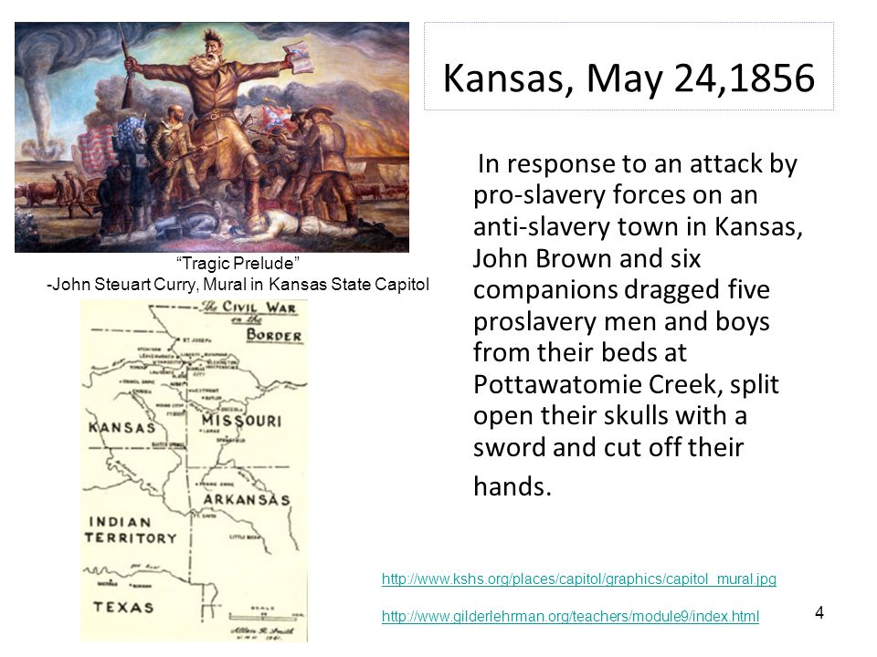 4 Kansas, May 24,1856 In response to an attack by pro-slavery forces on an anti-slavery town in Kansas, John Brown and six companions dragged five proslavery men and boys from their beds at Pottawatomie Creek, split open their skulls with a sword and cut off their hands.