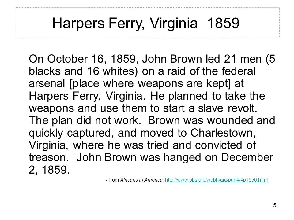 5 On October 16, 1859, John Brown led 21 men (5 blacks and 16 whites) on a raid of the federal arsenal [place where weapons are kept] at Harpers Ferry