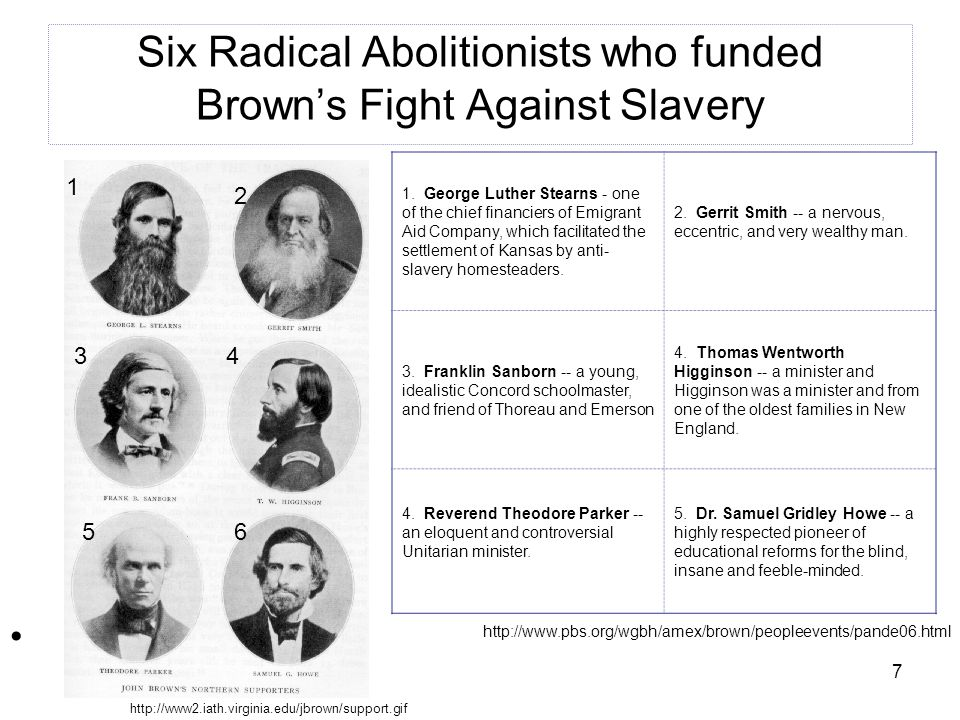 7 Six Radical Abolitionists who funded Brown's Fight Against Slavery 1. George Luther Stearns - one of the chief financiers of Emigrant Aid Company, w
