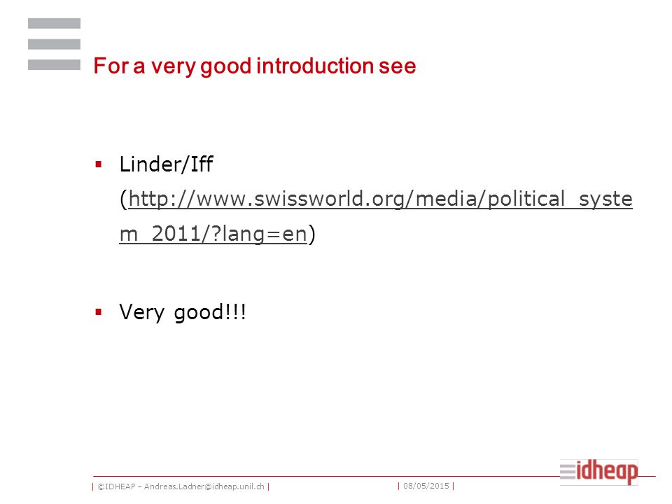 | ©IDHEAP – Andreas.Ladner@idheap.unil.ch | | 08/05/2015 | For a very good introduction see  Linder/Iff (http://www.swissworld.org/media/political_syste m_2011/ lang=en)http://www.swissworld.org/media/political_syste m_2011/ lang=en  Very good!!!