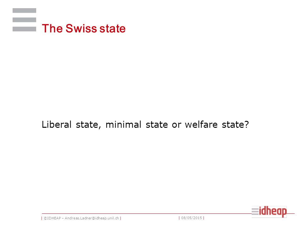 | ©IDHEAP – Andreas.Ladner@idheap.unil.ch | | 08/05/2015 | The Swiss state Liberal state, minimal state or welfare state