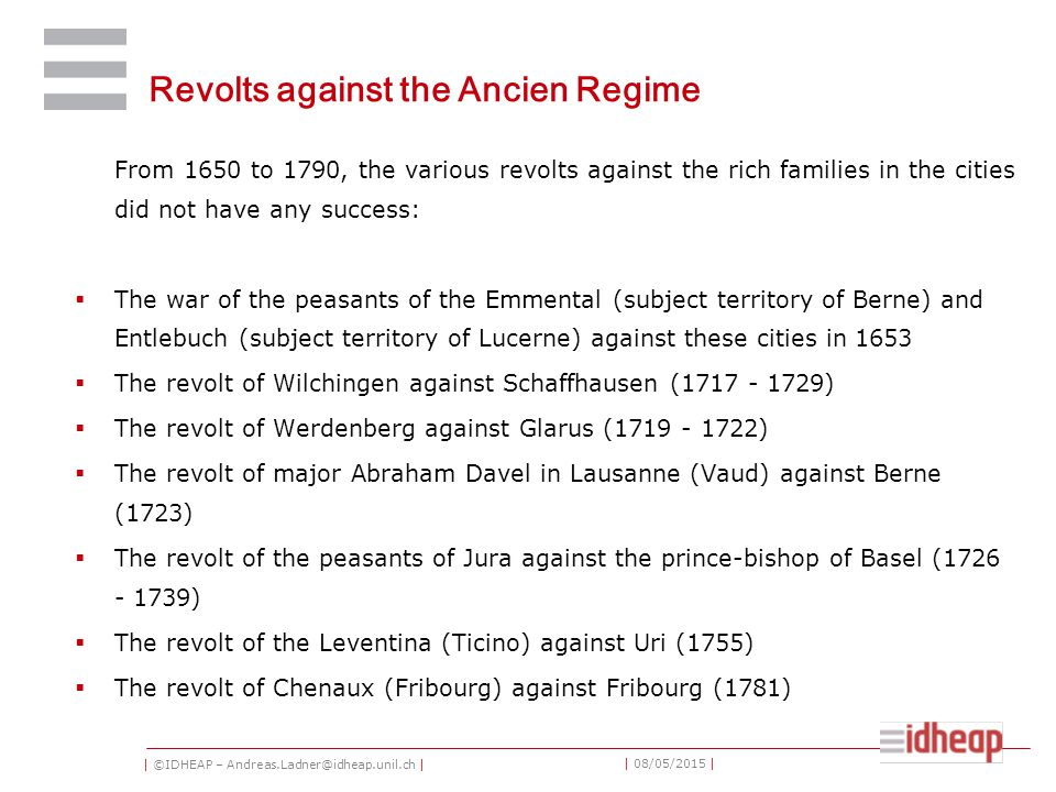 | ©IDHEAP – Andreas.Ladner@idheap.unil.ch | | 08/05/2015 | Revolts against the Ancien Regime From 1650 to 1790, the various revolts against the rich families in the cities did not have any success:  The war of the peasants of the Emmental (subject territory of Berne) and Entlebuch (subject territory of Lucerne) against these cities in 1653  The revolt of Wilchingen against Schaffhausen (1717 - 1729)  The revolt of Werdenberg against Glarus (1719 - 1722)  The revolt of major Abraham Davel in Lausanne (Vaud) against Berne (1723)  The revolt of the peasants of Jura against the prince-bishop of Basel (1726 - 1739)  The revolt of the Leventina (Ticino) against Uri (1755)  The revolt of Chenaux (Fribourg) against Fribourg (1781)