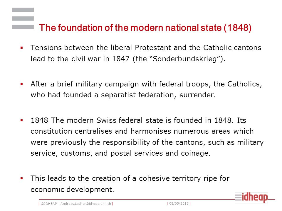 | ©IDHEAP – Andreas.Ladner@idheap.unil.ch | | 08/05/2015 | The foundation of the modern national state (1848)  Tensions between the liberal Protestant and the Catholic cantons lead to the civil war in 1847 (the Sonderbundskrieg ).
