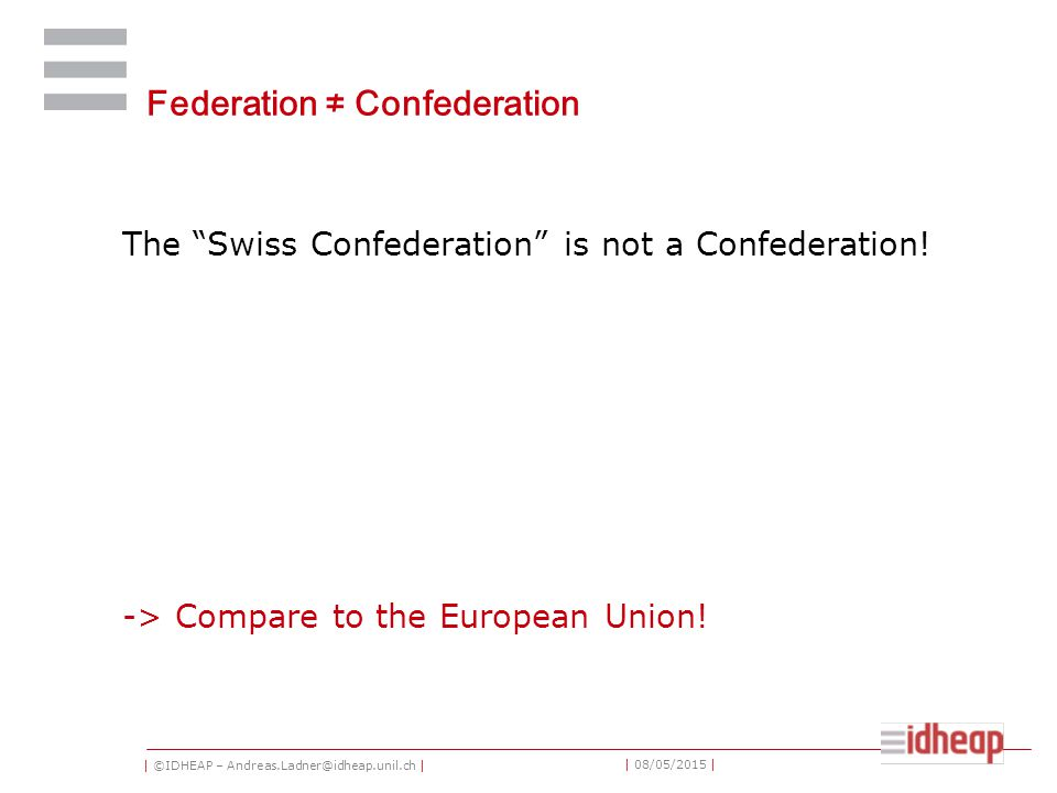 | ©IDHEAP – Andreas.Ladner@idheap.unil.ch | | 08/05/2015 | Federation ≠ Confederation The Swiss Confederation is not a Confederation.