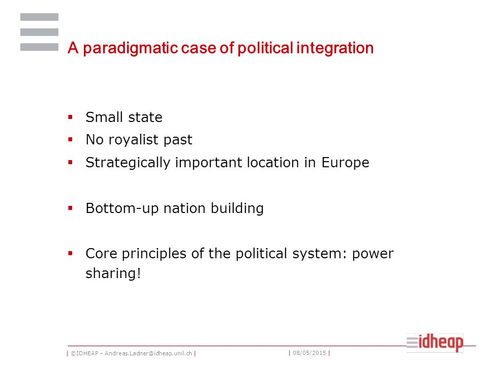| ©IDHEAP – Andreas.Ladner@idheap.unil.ch | | 08/05/2015 | A paradigmatic case of political integration  Small state  No royalist past  Strategically important location in Europe  Bottom-up nation building  Core principles of the political system: power sharing!