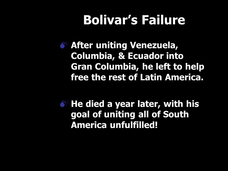 Bolivar's Failure  After uniting Venezuela, Columbia, & Ecuador into Gran Columbia, he left to help free the rest of Latin America.  He died a year