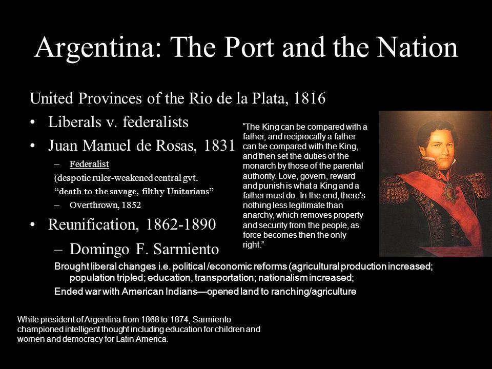 Argentina: The Port and the Nation United Provinces of the Rio de la Plata, 1816 Liberals v. federalists Juan Manuel de Rosas, 1831 –Federalist (despo