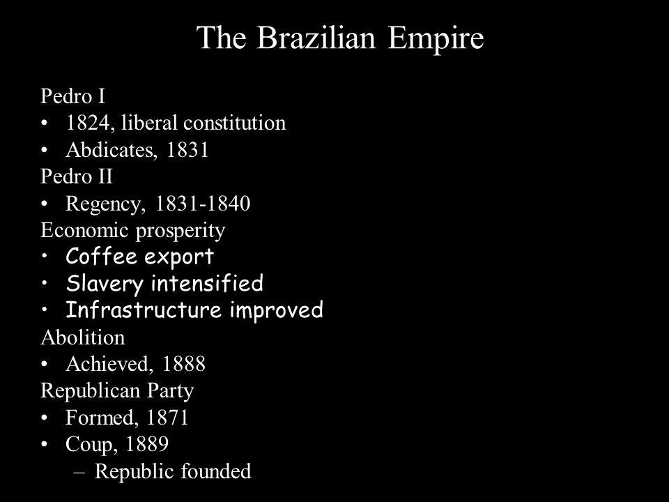 The Brazilian Empire Pedro I 1824, liberal constitution Abdicates, 1831 Pedro II Regency, 1831-1840 Economic prosperity Coffee export Slavery intensif