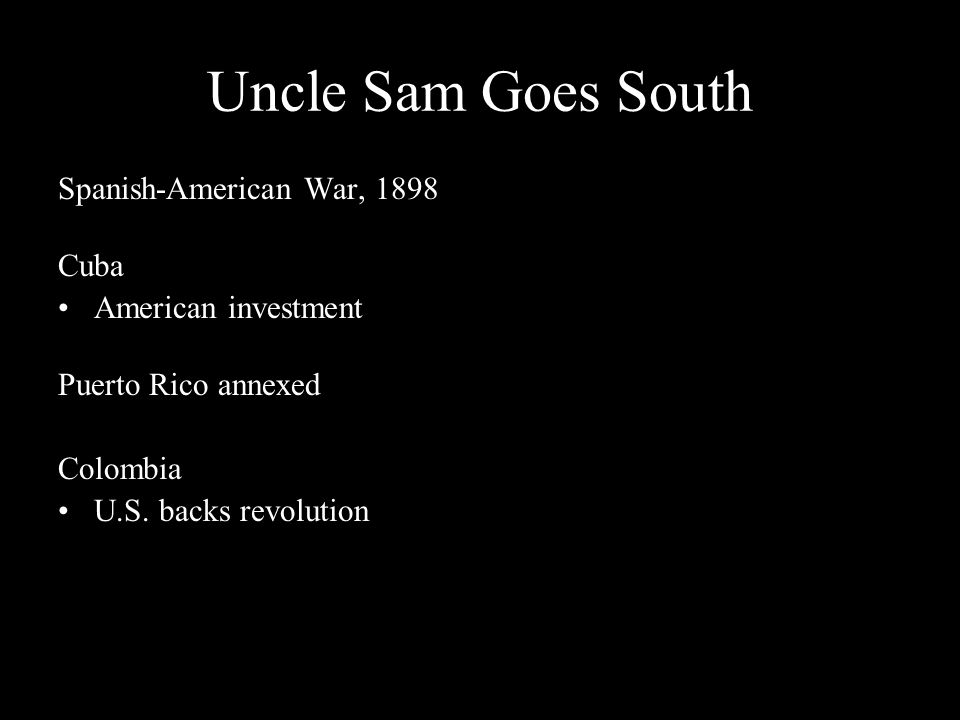 Uncle Sam Goes South Spanish-American War, 1898 Cuba American investment Puerto Rico annexed Colombia U.S. backs revolution